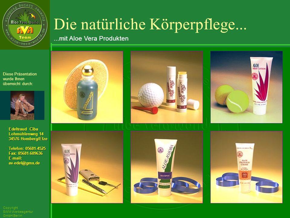 ´Richarz Mary Edeltraud Ciba Lohmühlenweg 14 34576 Homberg/Efze Telefon: 05681-4525 Fax: 05681-609636 E-mail:av-edel@gmx.de Diese Präsentation wurde Ihnen überreicht durch: Copyright SWM Werbeagentur GmbH Berlin Die natürliche Körperpflege......mit Aloe Vera Produkten