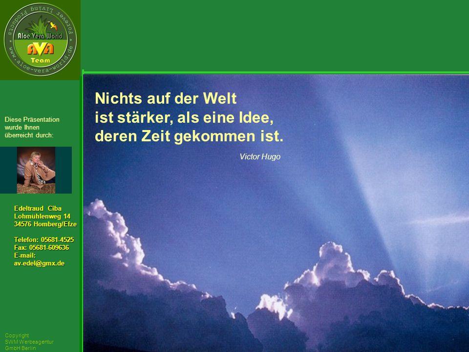 ´Richarz Mary Edeltraud Ciba Lohmühlenweg 14 34576 Homberg/Efze Telefon: 05681-4525 Fax: 05681-609636 E-mail:av-edel@gmx.de Diese Präsentation wurde Ihnen überreicht durch: Copyright SWM Werbeagentur GmbH Berlin Nichts auf der Welt ist stärker, als eine Idee, deren Zeit gekommen ist.