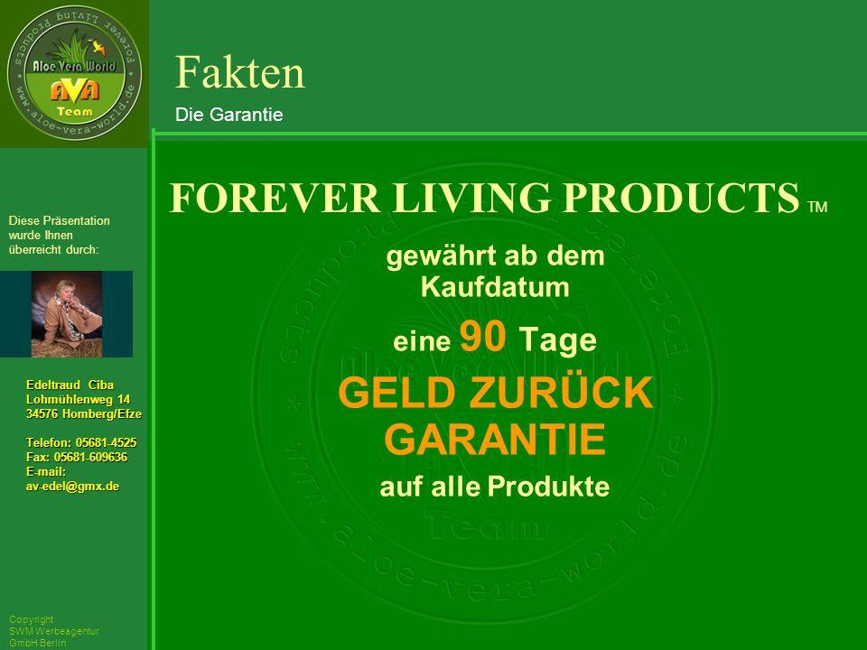 ´Richarz Mary Edeltraud Ciba Lohmühlenweg 14 34576 Homberg/Efze Telefon: 05681-4525 Fax: 05681-609636 E-mail:av-edel@gmx.de Diese Präsentation wurde Ihnen überreicht durch: Copyright SWM Werbeagentur GmbH Berlin gewährt ab dem Kaufdatum eine 90 Tage GELD ZURÜCK GARANTIE auf alle Produkte FOREVER LIVING PRODUCTS TM Fakten Die Garantie