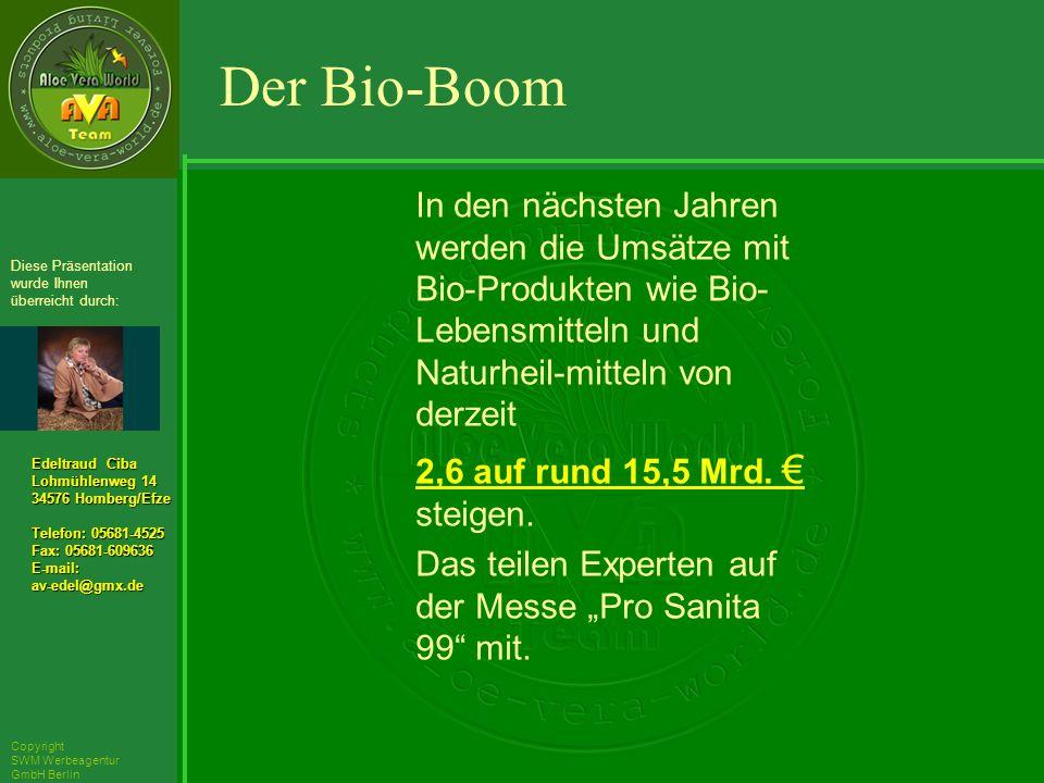 ´Richarz Mary Edeltraud Ciba Lohmühlenweg 14 34576 Homberg/Efze Telefon: 05681-4525 Fax: 05681-609636 E-mail:av-edel@gmx.de Diese Präsentation wurde Ihnen überreicht durch: Copyright SWM Werbeagentur GmbH Berlin In den nächsten Jahren werden die Umsätze mit Bio-Produkten wie Bio- Lebensmitteln und Naturheil-mitteln von derzeit 2,6 auf rund 15,5 Mrd.