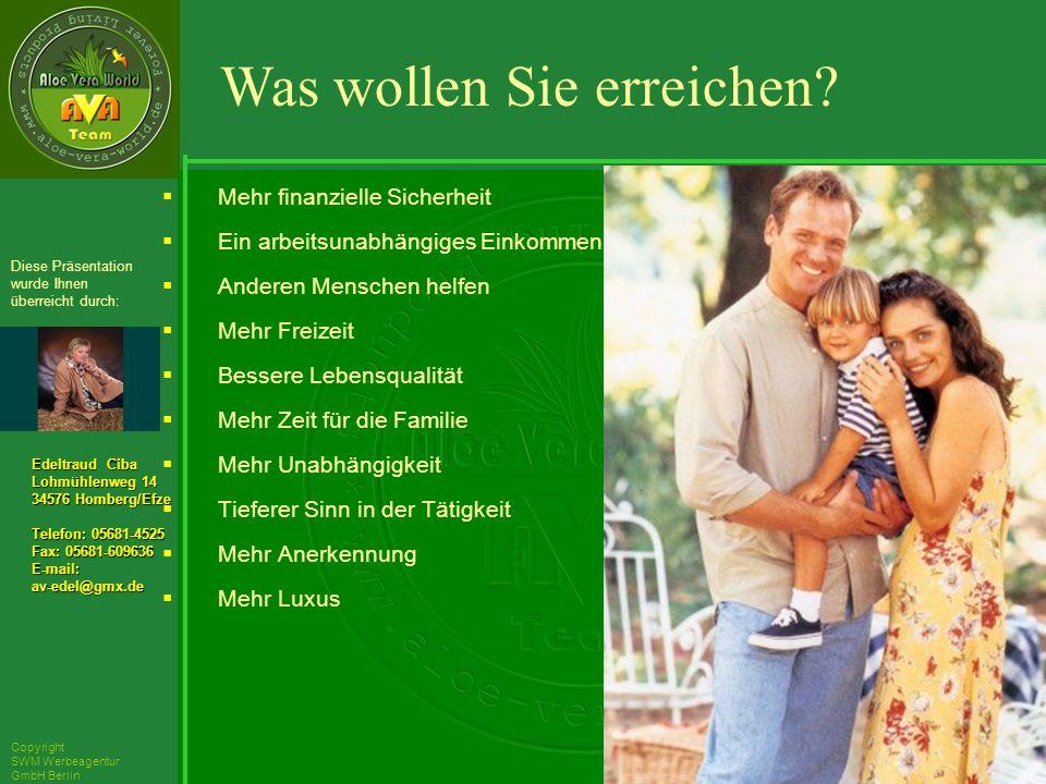 ´Richarz Mary Edeltraud Ciba Lohmühlenweg 14 34576 Homberg/Efze Telefon: 05681-4525 Fax: 05681-609636 E-mail:av-edel@gmx.de Diese Präsentation wurde Ihnen überreicht durch: Copyright SWM Werbeagentur GmbH Berlin Mehr finanzielle Sicherheit Ein arbeitsunabhängiges Einkommen Anderen Menschen helfen Mehr Freizeit Bessere Lebensqualität Mehr Zeit für die Familie Mehr Unabhängigkeit Tieferer Sinn in der Tätigkeit Mehr Anerkennung Mehr Luxus Was wollen Sie erreichen
