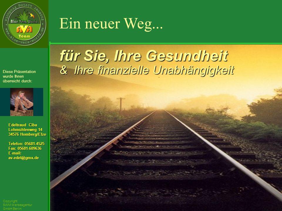 ´Richarz Mary Edeltraud Ciba Lohmühlenweg 14 34576 Homberg/Efze Telefon: 05681-4525 Fax: 05681-609636 E-mail:av-edel@gmx.de Diese Präsentation wurde Ihnen überreicht durch: Copyright SWM Werbeagentur GmbH Berlin für Sie, Ihre Gesundheit & Ihre finanzielle Unabhängigkeit Ein neuer Weg...