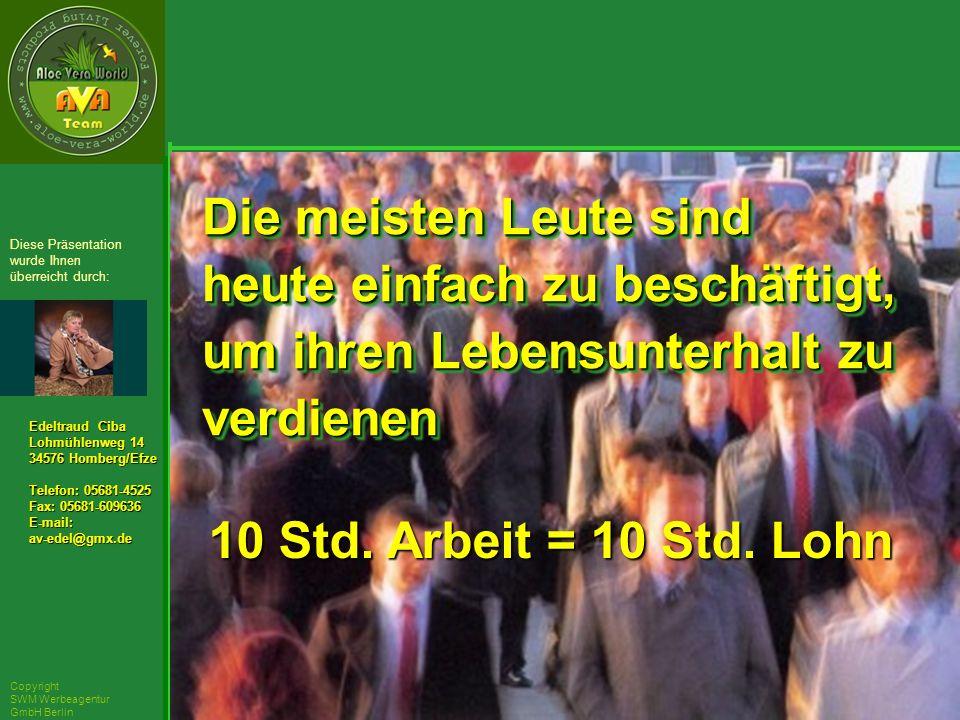 ´Richarz Mary Edeltraud Ciba Lohmühlenweg 14 34576 Homberg/Efze Telefon: 05681-4525 Fax: 05681-609636 E-mail:av-edel@gmx.de Diese Präsentation wurde Ihnen überreicht durch: Copyright SWM Werbeagentur GmbH Berlin Die meisten Leute sind heute einfach zu beschäftigt, um ihren Lebensunterhalt zu verdienen Die meisten Leute sind heute einfach zu beschäftigt, um ihren Lebensunterhalt zu verdienen 10 Std.