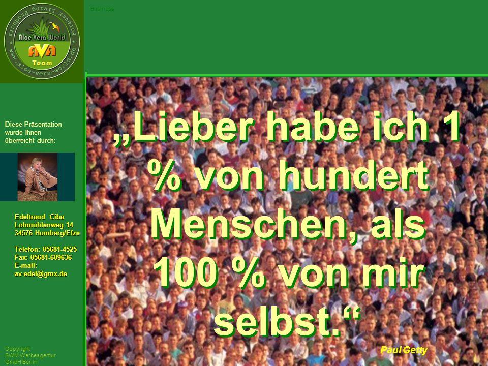 ´Richarz Mary Edeltraud Ciba Lohmühlenweg 14 34576 Homberg/Efze Telefon: 05681-4525 Fax: 05681-609636 E-mail:av-edel@gmx.de Diese Präsentation wurde Ihnen überreicht durch: Copyright SWM Werbeagentur GmbH Berlin Business Paul Getty Lieber habe ich 1 % von hundert Menschen, als 100 % von mir selbst.