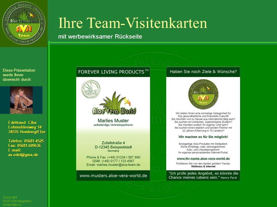 ´Richarz Mary Edeltraud Ciba Lohmühlenweg 14 34576 Homberg/Efze Telefon: 05681-4525 Fax: 05681-609636 E-mail:av-edel@gmx.de Diese Präsentation wurde Ihnen überreicht durch: Copyright SWM Werbeagentur GmbH Berlin Ihre Team-Visitenkarten mit werbewirksamer Rückseite
