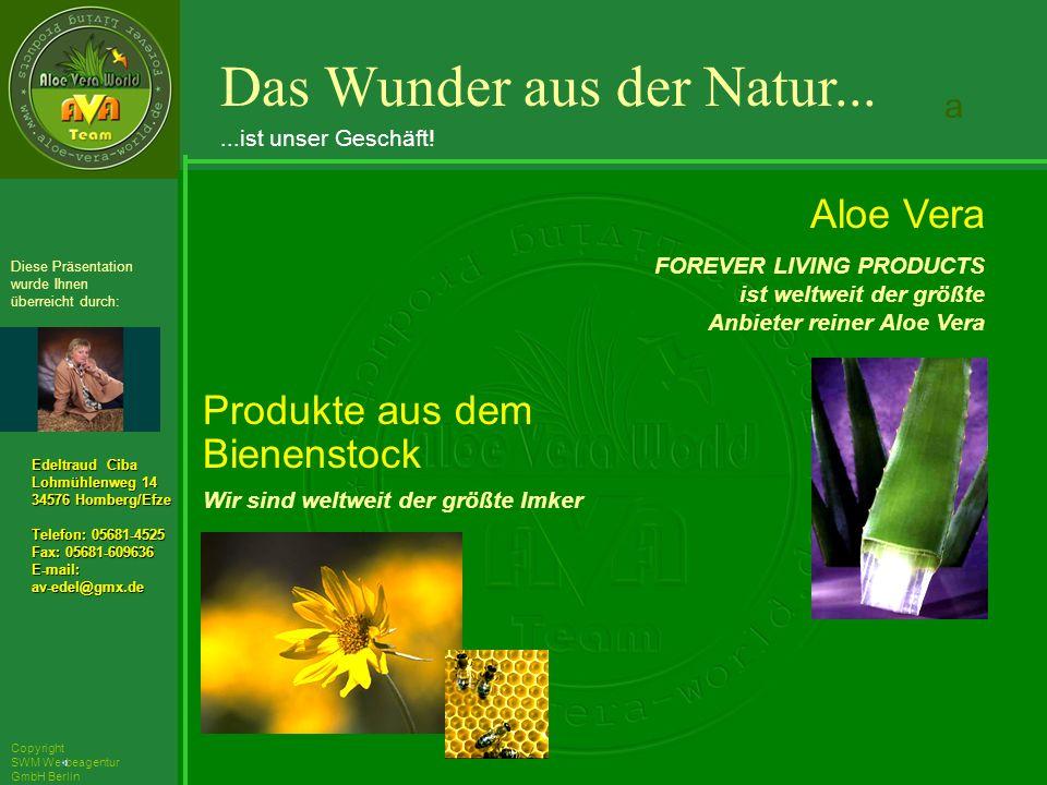 ´Richarz Mary Edeltraud Ciba Lohmühlenweg 14 34576 Homberg/Efze Telefon: 05681-4525 Fax: 05681-609636 E-mail:av-edel@gmx.de Diese Präsentation wurde Ihnen überreicht durch: Copyright SWM Werbeagentur GmbH Berlin Produkte aus dem Bienenstock Wir sind weltweit der größte Imker Aloe Vera FOREVER LIVING PRODUCTS ist weltweit der größte Anbieter reiner Aloe Vera Das Wunder aus der Natur......ist unser Geschäft.