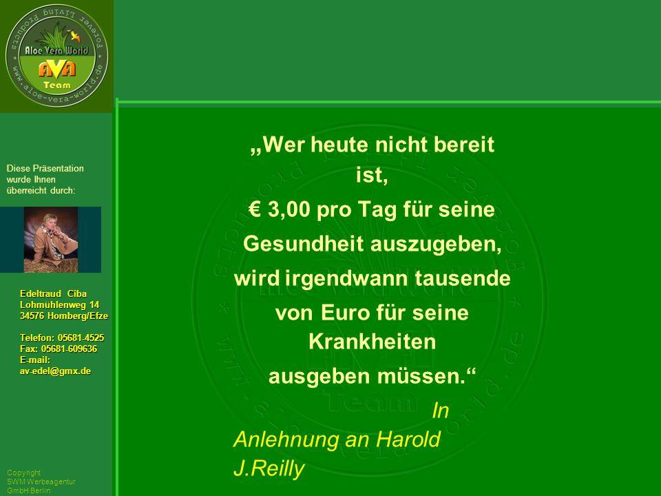 ´Richarz Mary Edeltraud Ciba Lohmühlenweg 14 34576 Homberg/Efze Telefon: 05681-4525 Fax: 05681-609636 E-mail:av-edel@gmx.de Diese Präsentation wurde Ihnen überreicht durch: Copyright SWM Werbeagentur GmbH Berlin Wer heute nicht bereit ist, 3,00 pro Tag für seine Gesundheit auszugeben, wird irgendwann tausende von Euro für seine Krankheiten ausgeben müssen.