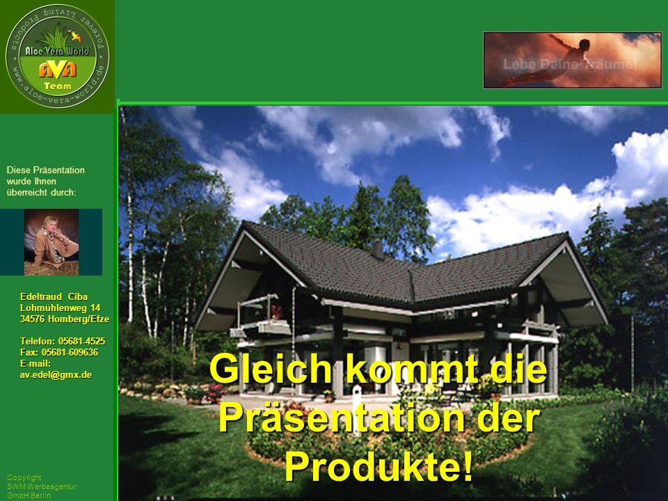 ´Richarz Mary Edeltraud Ciba Lohmühlenweg 14 34576 Homberg/Efze Telefon: 05681-4525 Fax: 05681-609636 E-mail:av-edel@gmx.de Diese Präsentation wurde Ihnen überreicht durch: Copyright SWM Werbeagentur GmbH Berlin Gleich kommt die Präsentation der Produkte!