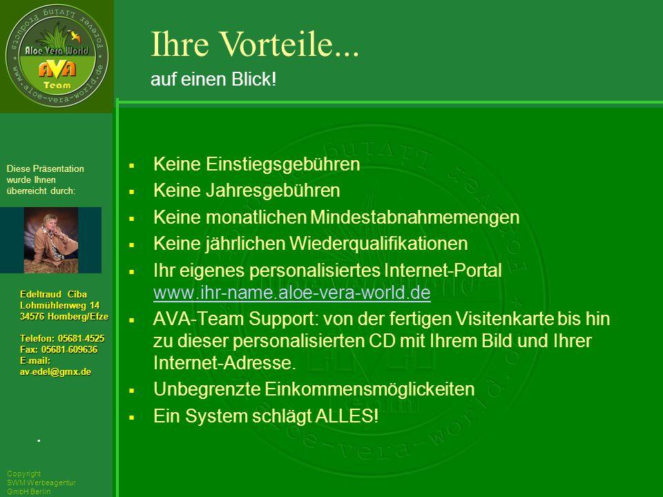 ´Richarz Mary Edeltraud Ciba Lohmühlenweg 14 34576 Homberg/Efze Telefon: 05681-4525 Fax: 05681-609636 E-mail:av-edel@gmx.de Diese Präsentation wurde Ihnen überreicht durch: Copyright SWM Werbeagentur GmbH Berlin Keine Einstiegsgebühren Keine Jahresgebühren Keine monatlichen Mindestabnahmemengen Keine jährlichen Wiederqualifikationen Ihr eigenes personalisiertes Internet-Portal www.ihr-name.aloe-vera-world.de www.ihr-name.aloe-vera-world.de AVA-Team Support: von der fertigen Visitenkarte bis hin zu dieser personalisierten CD mit Ihrem Bild und Ihrer Internet-Adresse.