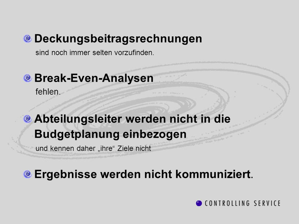 Deckungsbeitragsrechnungen sind noch immer selten vorzufinden. Break-Even-Analysen fehlen. Abteilungsleiter werden nicht in die Budgetplanung einbezog