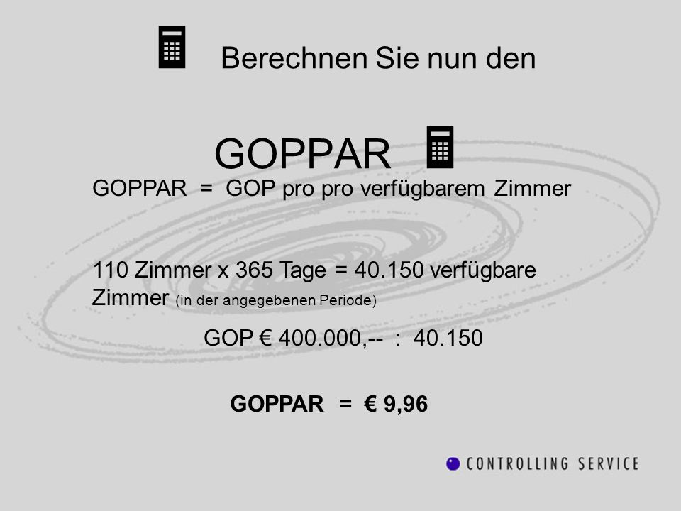 GOPPAR = GOP pro pro verfügbarem Zimmer 110 Zimmer x 365 Tage = 40.150 verfügbare Zimmer (in der angegebenen Periode) GOP 400.000,-- : 40.150 GOPPAR =