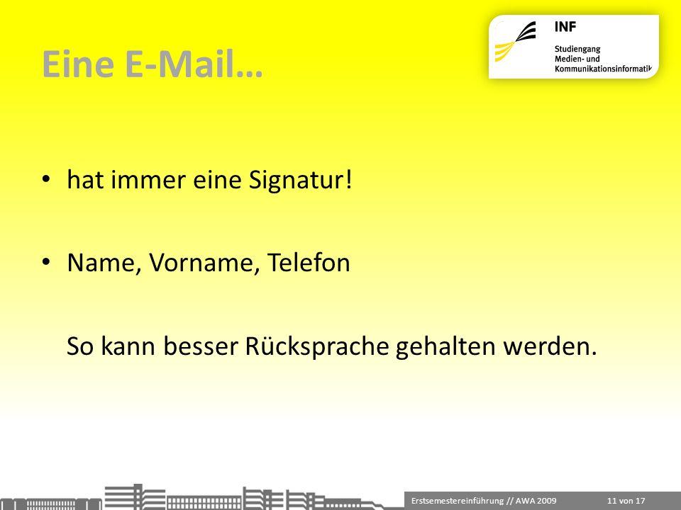 Erstsemestereinführung // AWA 2009 11 von 17 Eine E-Mail… hat immer eine Signatur! Name, Vorname, Telefon So kann besser Rücksprache gehalten werden.
