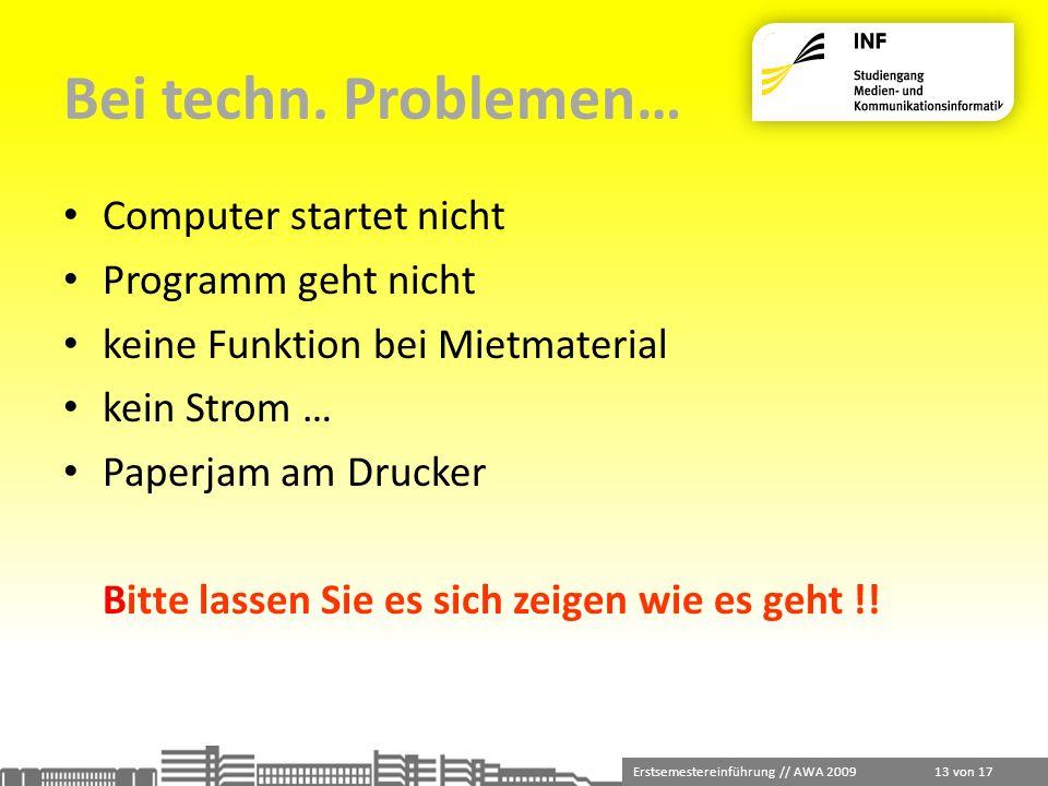 Erstsemestereinführung // AWA 2009 13 von 17 Bei techn. Problemen… Computer startet nicht Programm geht nicht keine Funktion bei Mietmaterial kein Str