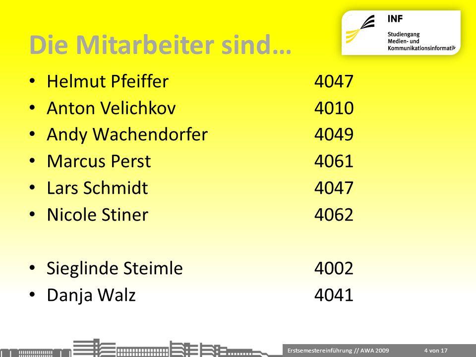 Erstsemestereinführung // AWA 2009 4 von 17 Die Mitarbeiter sind… Helmut Pfeiffer4047 Anton Velichkov4010 Andy Wachendorfer4049 Marcus Perst4061 Lars