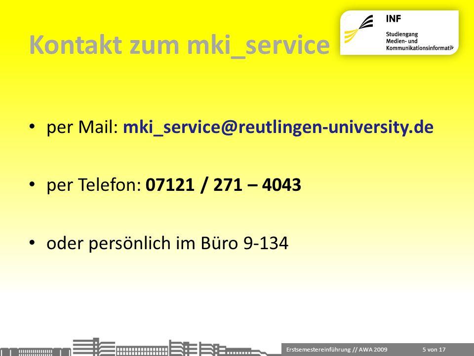 Erstsemestereinführung // AWA 2009 6 von 17 Der Servicedesk befindet sich im Büro 9-134 ihr erster Ansprechpartner wenn Sie persönlich vorbeikommen bedient und berät Sie in allen Fragen Anfragen bitte immer über unseren Alias mki_service@reutlingen-university.de