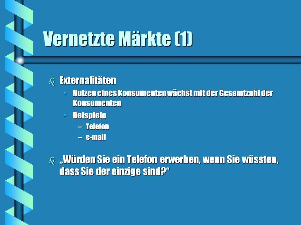 Vernetzte Märkte (1) b Externalitäten Nutzen eines Konsumenten wächst mit der Gesamtzahl der KonsumentenNutzen eines Konsumenten wächst mit der Gesamt