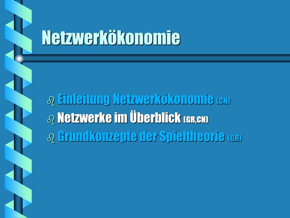 Netzwerkökonomie b Einleitung Netzwerkökonomie (CN) b Netzwerke im Überblick (GR,CN) b Grundkonzepte der Spieltheorie (GR)