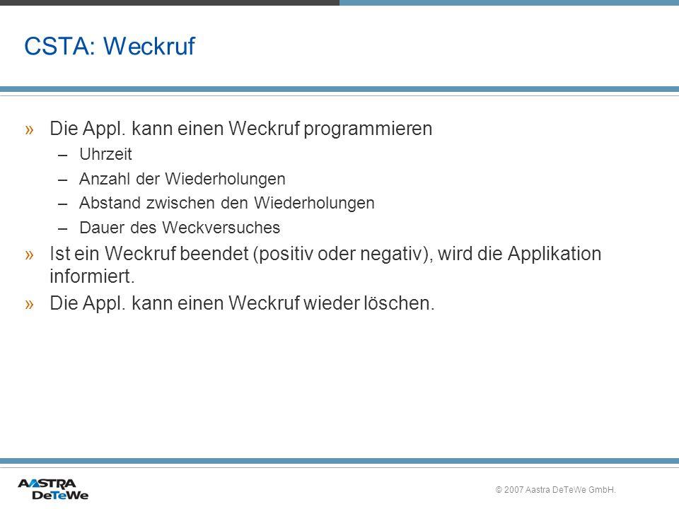 © 2007 Aastra DeTeWe GmbH. CSTA: Weckruf »Die Appl. kann einen Weckruf programmieren –Uhrzeit –Anzahl der Wiederholungen –Abstand zwischen den Wiederh