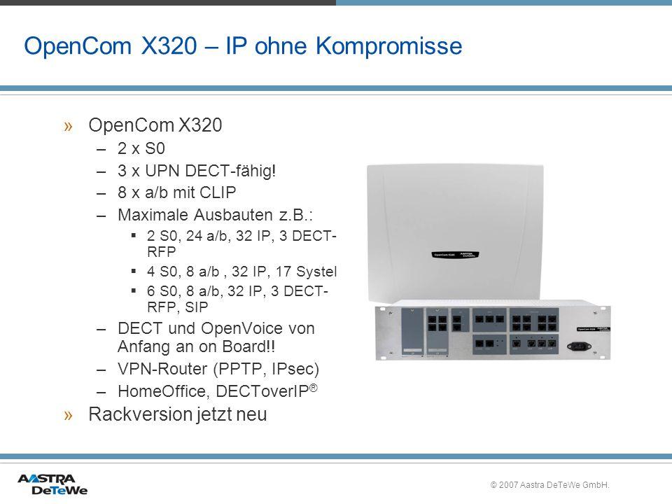 © 2007 Aastra DeTeWe GmbH. OpenCom X320 – IP ohne Kompromisse »OpenCom X320 –2 x S0 –3 x UPN DECT-fähig! –8 x a/b mit CLIP –Maximale Ausbauten z.B.: 2