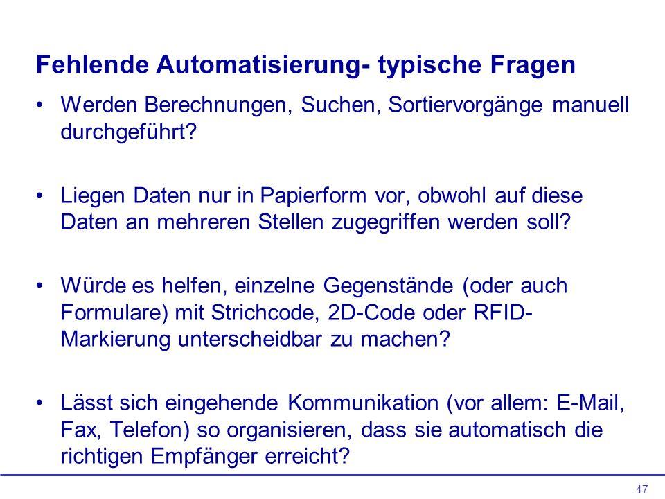 47 Fehlende Automatisierung- typische Fragen Werden Berechnungen, Suchen, Sortiervorgänge manuell durchgeführt? Liegen Daten nur in Papierform vor, ob