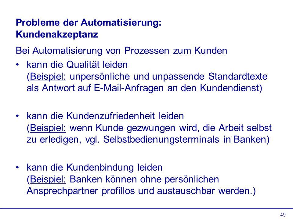 49 Probleme der Automatisierung: Kundenakzeptanz Bei Automatisierung von Prozessen zum Kunden kann die Qualität leiden (Beispiel: unpersönliche und un