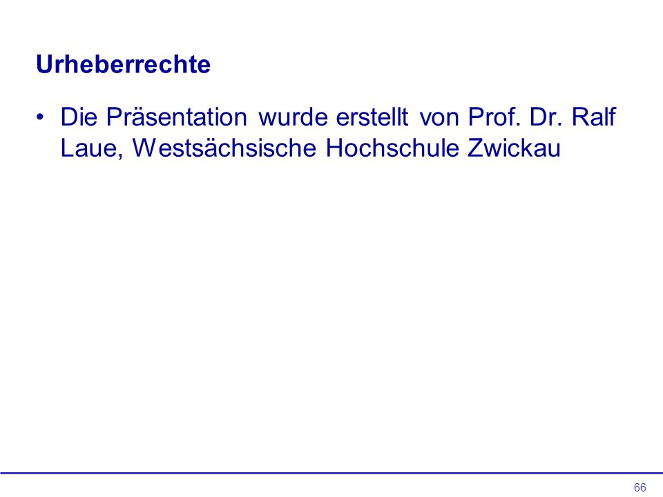 66 Urheberrechte Die Präsentation wurde erstellt von Prof. Dr. Ralf Laue, Westsächsische Hochschule Zwickau
