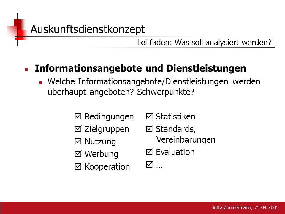 Jutta Zimmermann, 25.04.2005 Auskunftsdienstkonzept Leitfaden: Was soll analysiert werden? Informationsangebote und Dienstleistungen Welche Informatio