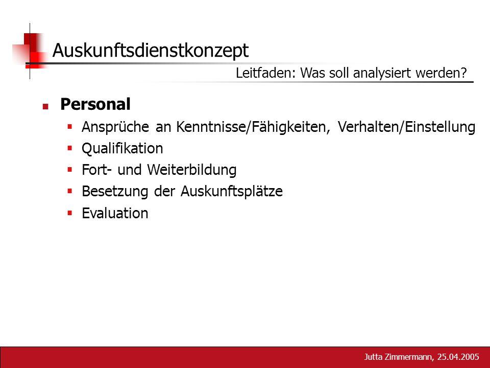 Jutta Zimmermann, 25.04.2005 Auskunftsdienstkonzept Leitfaden: Was soll analysiert werden? Personal Ansprüche an Kenntnisse/Fähigkeiten, Verhalten/Ein