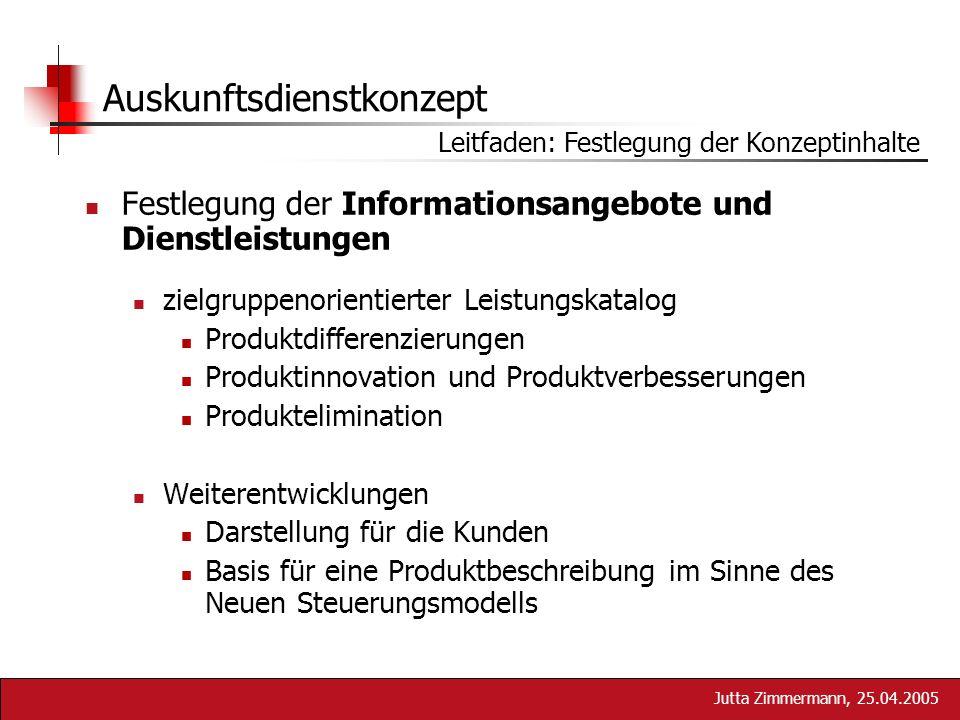 Jutta Zimmermann, 25.04.2005 Auskunftsdienstkonzept Festlegung der Informationsangebote und Dienstleistungen zielgruppenorientierter Leistungskatalog