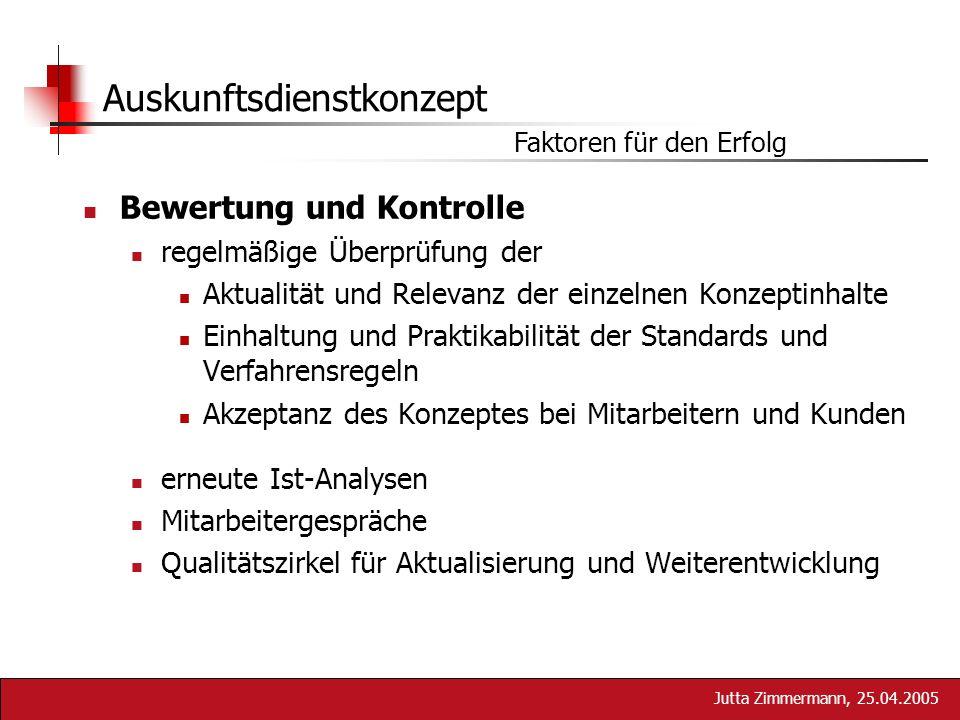 Jutta Zimmermann, 25.04.2005 Auskunftsdienstkonzept Faktoren für den Erfolg Bewertung und Kontrolle regelmäßige Überprüfung der Aktualität und Relevan