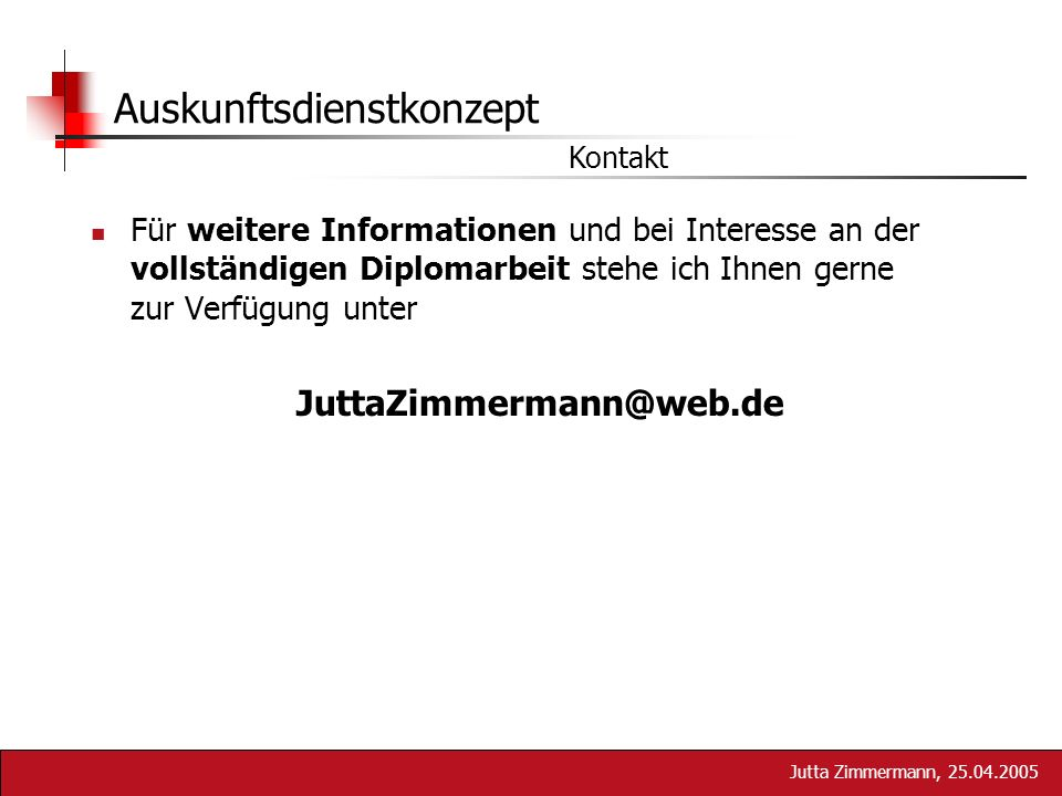 Jutta Zimmermann, 25.04.2005 Auskunftsdienstkonzept Für weitere Informationen und bei Interesse an der vollständigen Diplomarbeit stehe ich Ihnen gern