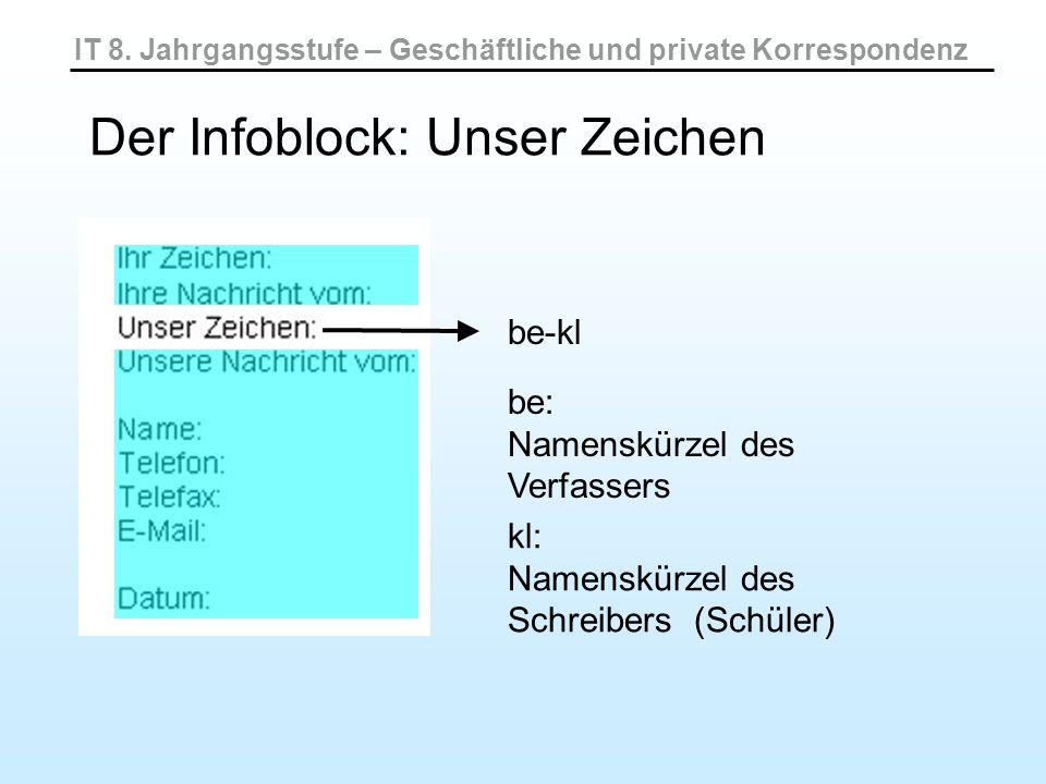 IT 8. Jahrgangsstufe – Geschäftliche und private Korrespondenz Der Infoblock: Unser Zeichen be-kl be: Namenskürzel des Verfassers kl: Namenskürzel des