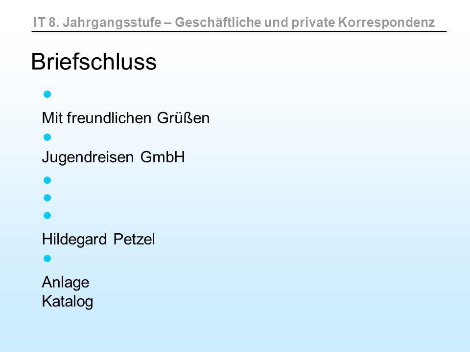 IT 8. Jahrgangsstufe – Geschäftliche und private Korrespondenz Briefschluss Mit freundlichen Grüßen Jugendreisen GmbH Hildegard Petzel Anlage Katalog