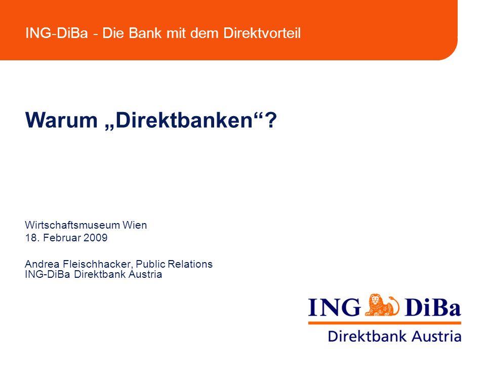 ING-DiBa - Die Bank mit dem Direktvorteil Warum Direktbanken? Wirtschaftsmuseum Wien 18. Februar 2009 Andrea Fleischhacker, Public Relations ING-DiBa