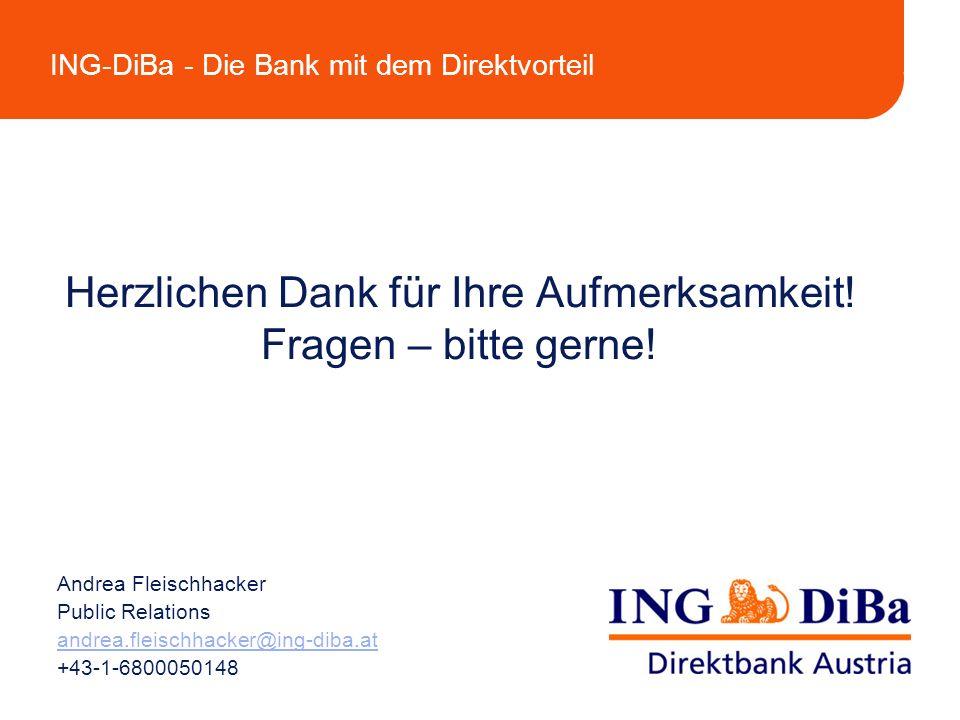 ING-DiBa - Die Bank mit dem Direktvorteil Herzlichen Dank für Ihre Aufmerksamkeit! Fragen – bitte gerne! Andrea Fleischhacker Public Relations andrea.