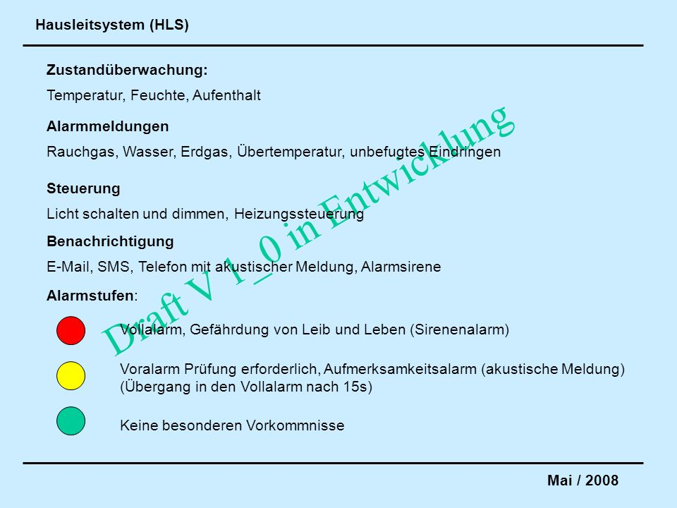 Hausleitsystem (HLS) Mai / 2008 Draft V 1_0 in Entwicklung Zustandüberwachung: Temperatur, Feuchte, Aufenthalt Alarmmeldungen Rauchgas, Wasser, Erdgas, Übertemperatur, unbefugtes Eindringen Steuerung Licht schalten und dimmen, Heizungssteuerung Alarmstufen: Vollalarm, Gefährdung von Leib und Leben (Sirenenalarm) Voralarm Prüfung erforderlich, Aufmerksamkeitsalarm (akustische Meldung) (Übergang in den Vollalarm nach 15s) Keine besonderen Vorkommnisse Benachrichtigung E-Mail, SMS, Telefon mit akustischer Meldung, Alarmsirene
