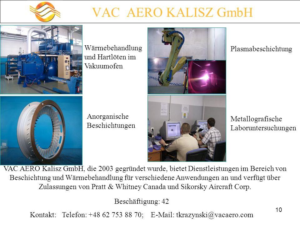 10 VAC AERO KALISZ GmbH Wärmebehandlung und Hartlöten im Vakuumofen Anorganische Beschichtungen Plasmabeschichtung Metallografische Laboruntersuchungen VAC AERO Kalisz GmbH, die 2003 gegründet wurde, bietet Dienstleistungen im Bereich von Beschichtung und Wärmebehandlung für verschiedene Anwendungen an und verfügt über Zulassungen von Pratt & Whitney Canada und Sikorsky Aircraft Corp.