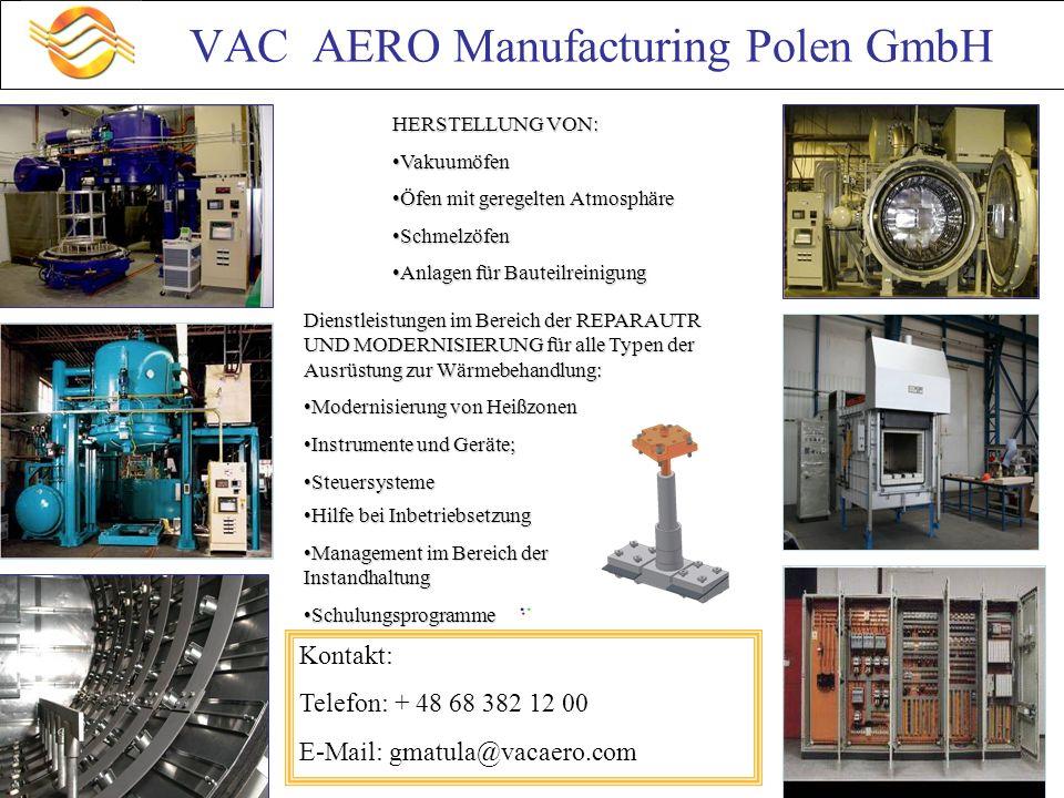 VAC AERO Manufacturing Polen GmbH HERSTELLUNG VON: VakuumöfenVakuumöfen Öfen mit geregelten AtmosphäreÖfen mit geregelten Atmosphäre SchmelzöfenSchmelzöfen Anlagen für BauteilreinigungAnlagen für Bauteilreinigung Dienstleistungen im Bereich der REPARAUTR UND MODERNISIERUNG für alle Typen der Ausrüstung zur Wärmebehandlung: Modernisierung von HeißzonenModernisierung von Heißzonen Instrumente und Geräte;Instrumente und Geräte; SteuersystemeSteuersysteme Hilfe bei InbetriebsetzungHilfe bei Inbetriebsetzung Management im Bereich der InstandhaltungManagement im Bereich der Instandhaltung SchulungsprogrammeSchulungsprogramme Kontakt: Telefon: + 48 68 382 12 00 E-Mail: gmatula@vacaero.com