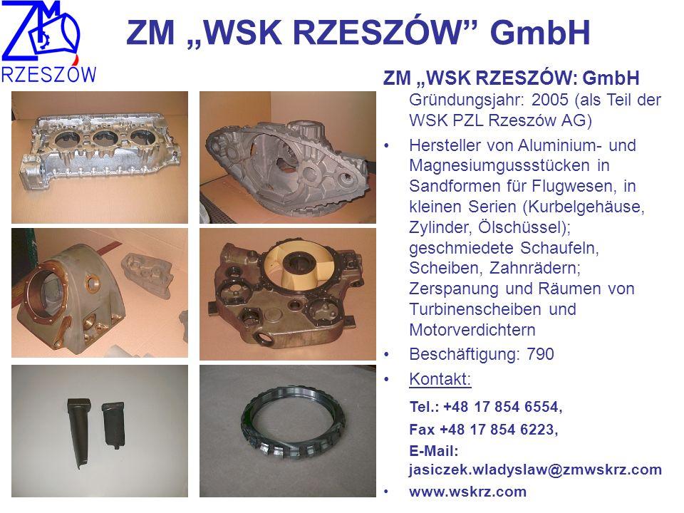 ZM WSK RZESZÓW GmbH ZM WSK RZESZÓW: GmbH Gründungsjahr: 2005 (als Teil der WSK PZL Rzeszów AG) Hersteller von Aluminium- und Magnesiumgussstücken in Sandformen für Flugwesen, in kleinen Serien (Kurbelgehäuse, Zylinder, Ölschüssel); geschmiedete Schaufeln, Scheiben, Zahnrädern; Zerspanung und Räumen von Turbinenscheiben und Motorverdichtern Beschäftigung: 790 Kontakt: Tel.: +48 17 854 6554, Fax +48 17 854 6223, E-Mail: jasiczek.wladyslaw@zmwskrz.com www.wskrz.com