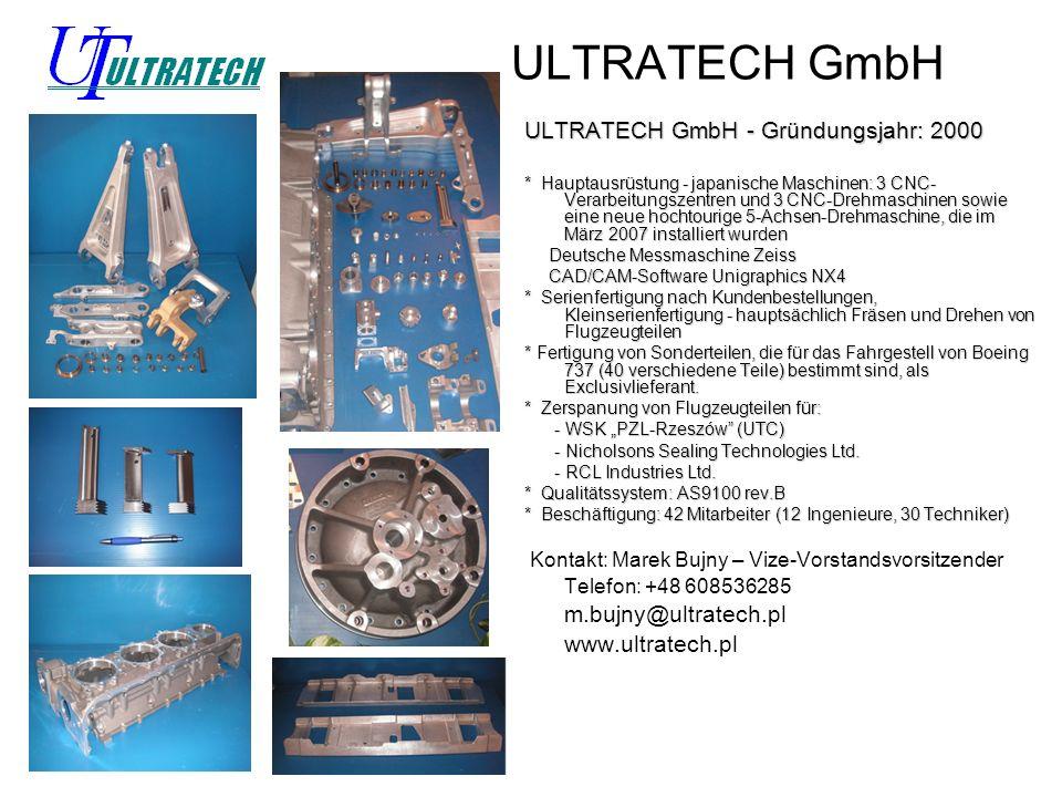 ULTRATECH GmbH ULTRATECH GmbH - Gründungsjahr: 2000 * Hauptausrüstung - japanische Maschinen: 3 CNC- Verarbeitungszentren und 3 CNC-Drehmaschinen sowie eine neue hochtourige 5-Achsen-Drehmaschine, die im März 2007 installiert wurden Deutsche Messmaschine Zeiss Deutsche Messmaschine Zeiss CAD/CAM-Software Unigraphics NX4 CAD/CAM-Software Unigraphics NX4 * Serienfertigung nach Kundenbestellungen, Kleinserienfertigung - hauptsächlich Fräsen und Drehen von Flugzeugteilen * Fertigung von Sonderteilen, die für das Fahrgestell von Boeing 737 (40 verschiedene Teile) bestimmt sind, als Exclusivlieferant.