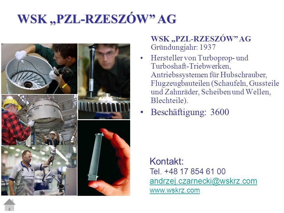 WSK PZL-RZESZÓW AG Gründungjahr: 1937 Hersteller von Turboprop- und Turboshaft-Triebwerken, Antriebssystemen für Hubschrauber, Flugzeugbauteilen (Schaufeln, Gussteile und Zahnräder, Scheiben und Wellen, Blechteile).