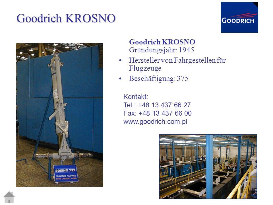 Goodrich KROSNO Goodrich KROSNO Gründungsjahr: 1945 Hersteller von Fahrgestellen für Flugzeuge Beschäftigung: 375 Kontakt: Tel.: +48 13 437 66 27 Fax: +48 13 437 66 00 www.goodrich.com.pl