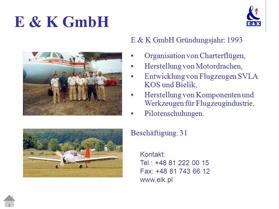 E & K GmbH E & K GmbH Gründungsjahr: 1993 Organisation von Charterflügen,Organisation von Charterflügen, Herstellung von Motordrachen,Herstellung von Motordrachen, Entwicklung von Flugzeugen SVLA KOS und Bielik,Entwicklung von Flugzeugen SVLA KOS und Bielik, Herstellung von Komponenten und Werkzeugen für Flugzeugindustrie,Herstellung von Komponenten und Werkzeugen für Flugzeugindustrie, Pilotenschulungen.Pilotenschulungen.