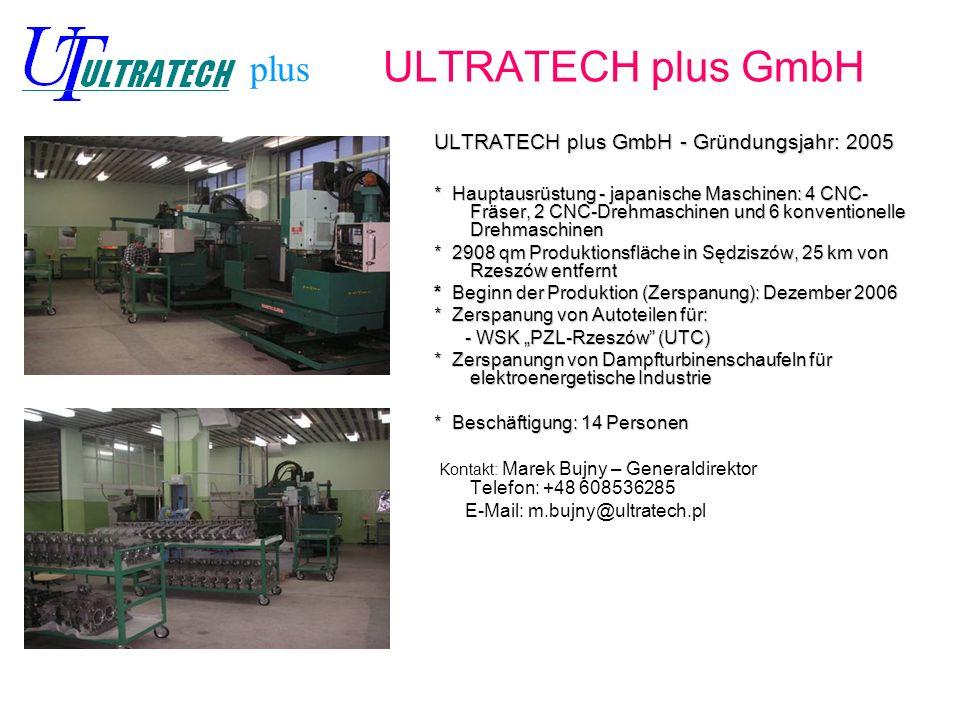 ULTRATECH plus GmbH ULTRATECH plus GmbH - Gründungsjahr: 2005 * Hauptausrüstung - japanische Maschinen: 4 CNC- Fräser, 2 CNC-Drehmaschinen und 6 konventionelle Drehmaschinen * 2908 qm Produktionsfläche in Sędziszów, 25 km von Rzeszów entfernt * Beginn der Produktion (Zerspanung): Dezember 2006 * Zerspanung von Autoteilen für: - WSK PZL-Rzeszów (UTC) - WSK PZL-Rzeszów (UTC) * Zerspanungn von Dampfturbinenschaufeln für elektroenergetische Industrie * Beschäftigung: 14 Personen Kontakt: Marek Bujny – Generaldirektor Telefon: +48 608536285 E-Mail: m.bujny@ultratech.pl plus