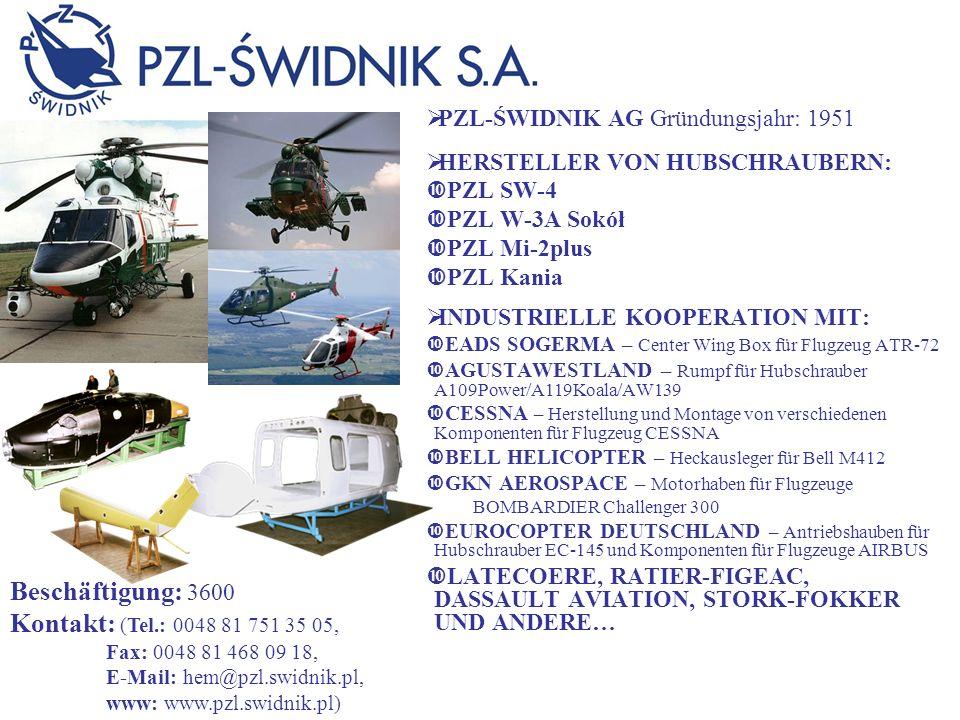 PZL-ŚWIDNIK AG Gründungsjahr: 1951 HERSTELLER VON HUBSCHRAUBERN: PZL SW-4 PZL W-3A Sokół PZL Mi-2plus PZL Kania INDUSTRIELLE KOOPERATION MIT: EADS SOGERMA – Center Wing Box für Flugzeug ATR-72 AGUSTAWESTLAND – Rumpf für Hubschrauber A109Power/A119Koala/AW139 CESSNA – Herstellung und Montage von verschiedenen Komponenten für Flugzeug CESSNA BELL HELICOPTER – Heckausleger für Bell M412 GKN AEROSPACE – Motorhaben für Flugzeuge BOMBARDIER Challenger 300 EUROCOPTER DEUTSCHLAND – Antriebshauben für Hubschrauber EC-145 und Komponenten für Flugzeuge AIRBUS LATECOERE, RATIER-FIGEAC, DASSAULT AVIATION, STORK-FOKKER UND ANDERE… Beschäftigung: 3600 Kontakt: (Tel.: 0048 81 751 35 05, Fax: 0048 81 468 09 18, E-Mail: hem@pzl.swidnik.pl, www: www.pzl.swidnik.pl)