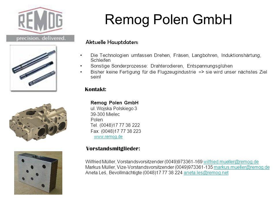 Remog Polen GmbH Aktuelle Hauptdaten: Die Technologien umfassen Drehen, Fräsen, Langbohren, Induktionshärtung, Schleifen Sonstige Sonderprozesse: Drahterodieren, Entspannungsglühen Bisher keine Fertigung für die Flugzeugindustrie => sie wird unser nächstes Ziel sein.