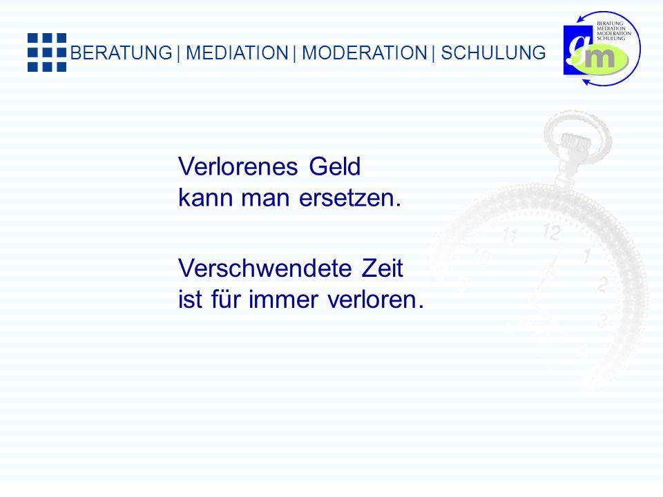 BERATUNG | MEDIATION | MODERATION | SCHULUNG Verlorenes Geld kann man ersetzen.
