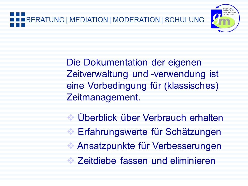 BERATUNG | MEDIATION | MODERATION | SCHULUNG Die Dokumentation der eigenen Zeitverwaltung und -verwendung ist eine Vorbedingung für (klassisches) Zeitmanagement.