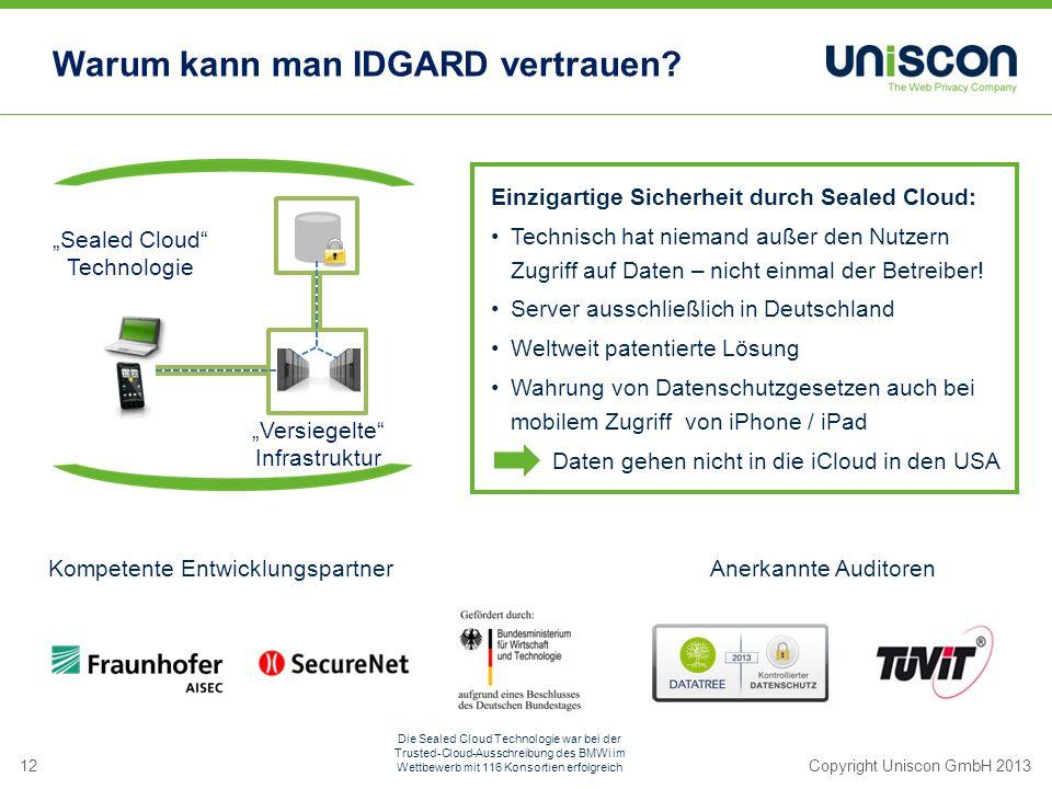 12Copyright Uniscon GmbH 2013 Einzigartige Sicherheit durch Sealed Cloud: Technisch hat niemand außer den Nutzern Zugriff auf Daten – nicht einmal der Betreiber.