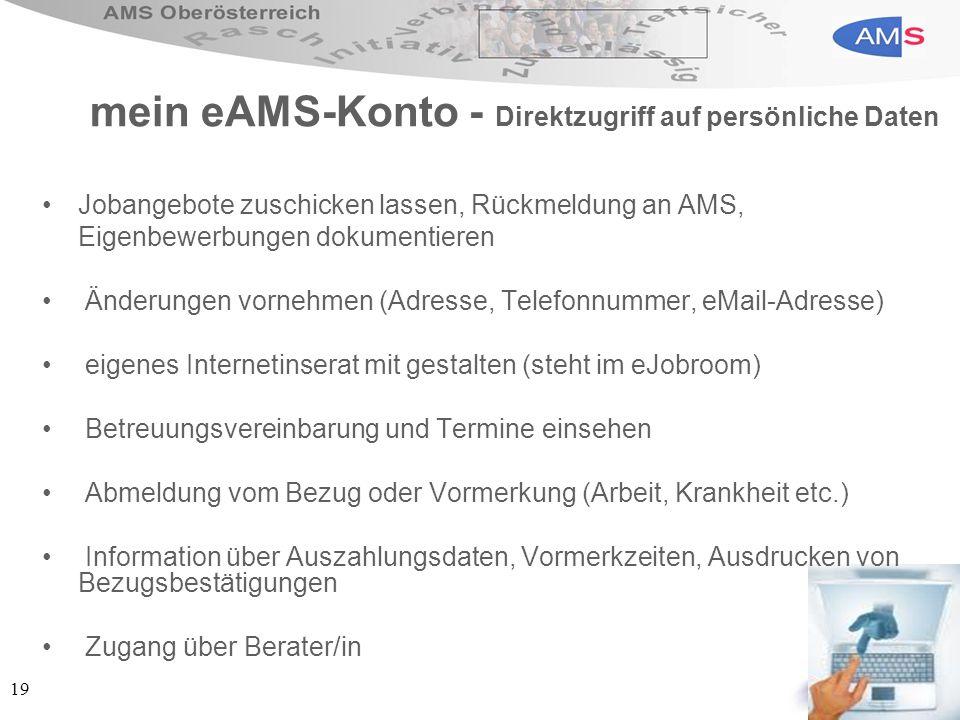 19 mein eAMS-Konto - Direktzugriff auf persönliche Daten Jobangebote zuschicken lassen, Rückmeldung an AMS, Eigenbewerbungen dokumentieren Änderungen